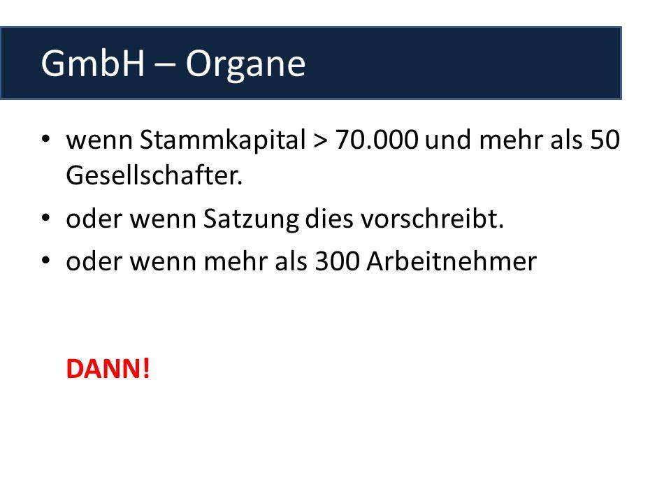 GmbH – Organe wenn Stammkapital > 70.000 und mehr als 50 Gesellschafter. oder wenn Satzung dies vorschreibt.