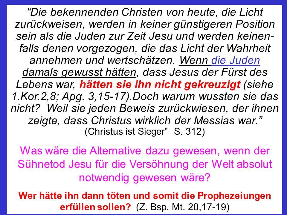 Die bekennenden Christen von heute, die Licht zurückweisen, werden in keiner günstigeren Position sein als die Juden zur Zeit Jesu und werden keinen-falls denen vorgezogen, die das Licht der Wahrheit annehmen und wertschätzen. Wenn die Juden damals gewusst hätten, dass Jesus der Fürst des Lebens war, hätten sie ihn nicht gekreuzigt (siehe 1.Kor.2,8; Apg. 3,15-17).Doch warum wussten sie das nicht Weil sie jeden Beweis zurückwiesen, der ihnen zeigte, dass Christus wirklich der Messias war. (Christus ist Sieger S. 312)