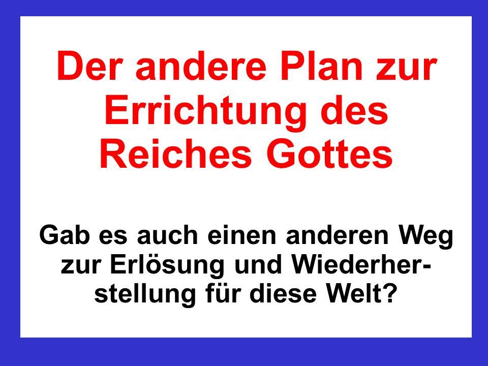 Der andere Plan zur Errichtung des Reiches Gottes Gab es auch einen anderen Weg zur Erlösung und Wiederher-stellung für diese Welt