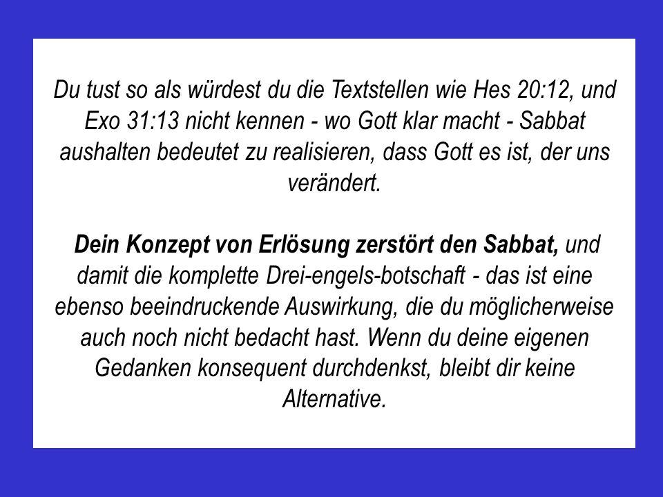 Du tust so als würdest du die Textstellen wie Hes 20:12, und Exo 31:13 nicht kennen - wo Gott klar macht - Sabbat aushalten bedeutet zu realisieren, dass Gott es ist, der uns verändert.