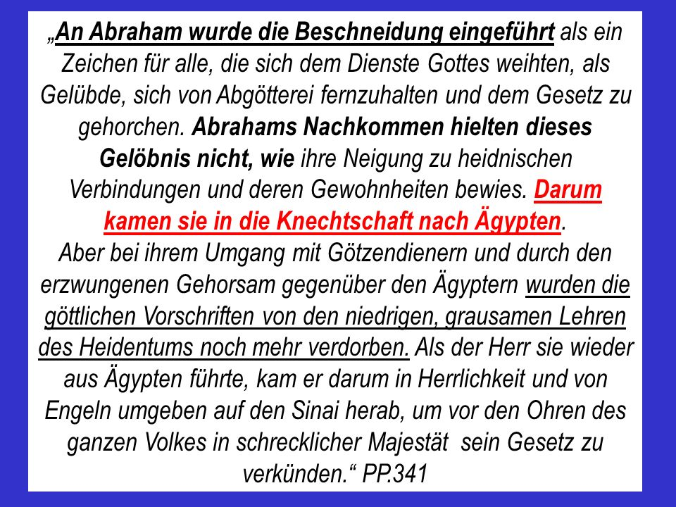"""""""An Abraham wurde die Beschneidung eingeführt als ein Zeichen für alle, die sich dem Dienste Gottes weihten, als Gelübde, sich von Abgötterei fernzuhalten und dem Gesetz zu gehorchen. Abrahams Nachkommen hielten dieses Gelöbnis nicht, wie ihre Neigung zu heidnischen Verbindungen und deren Gewohnheiten bewies. Darum kamen sie in die Knechtschaft nach Ägypten."""