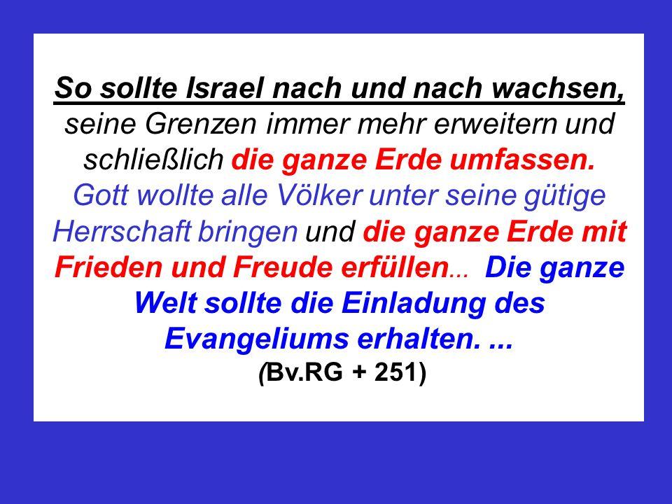 So sollte Israel nach und nach wachsen, seine Grenzen immer mehr erweitern und schließlich die ganze Erde umfassen.