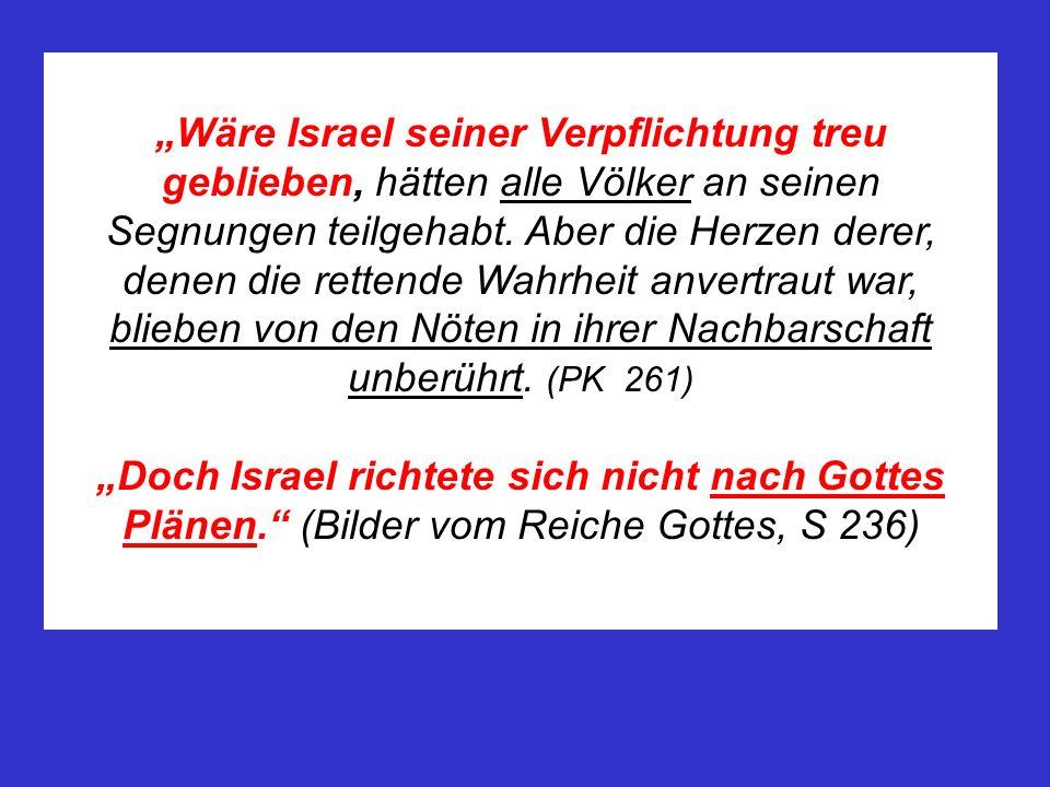 """""""Wäre Israel seiner Verpflichtung treu geblieben, hätten alle Völker an seinen Segnungen teilgehabt. Aber die Herzen derer, denen die rettende Wahrheit anvertraut war, blieben von den Nöten in ihrer Nachbarschaft unberührt. (PK 261)"""
