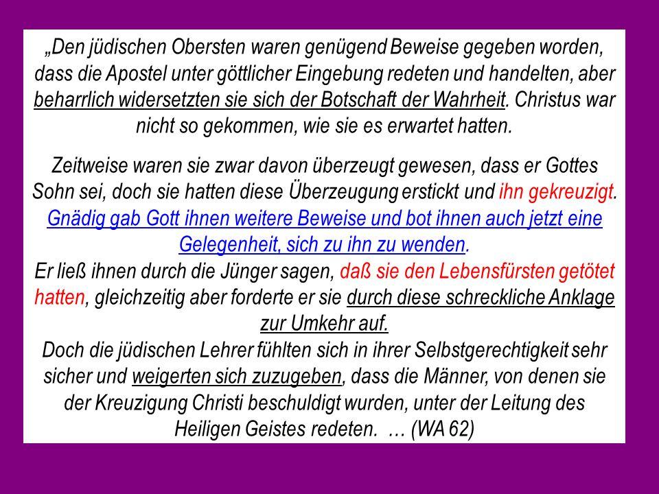 """""""Den jüdischen Obersten waren genügend Beweise gegeben worden, dass die Apostel unter göttlicher Eingebung redeten und handelten, aber beharrlich widersetzten sie sich der Botschaft der Wahrheit. Christus war nicht so gekommen, wie sie es erwartet hatten."""