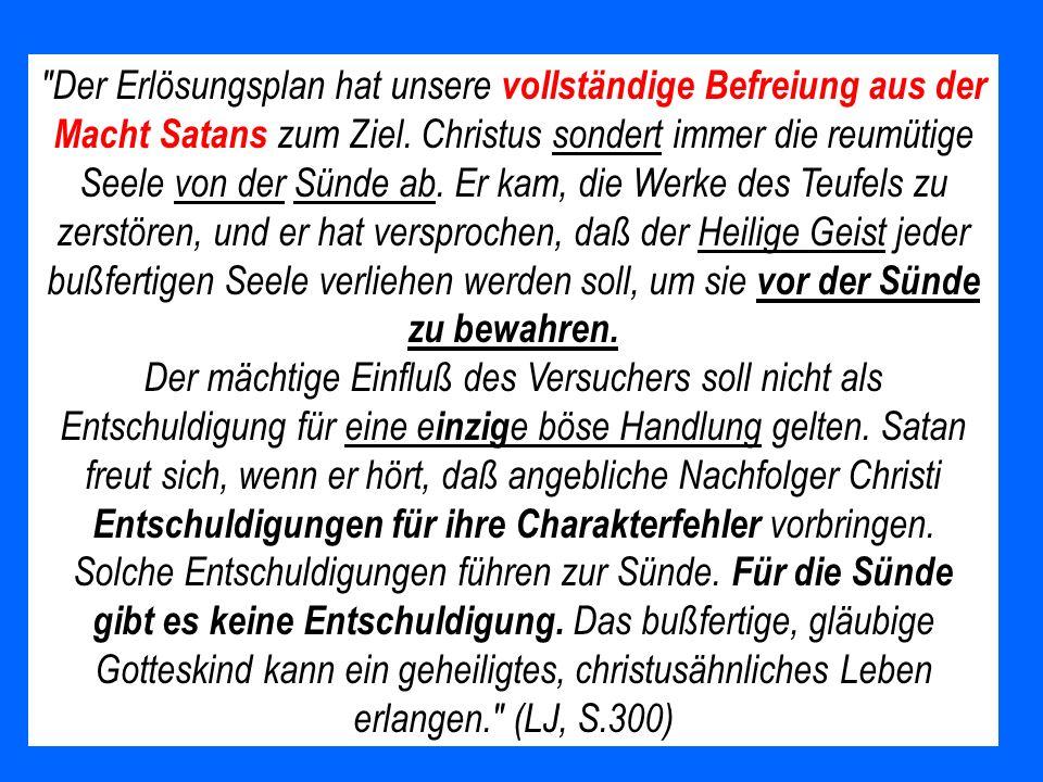 Der Erlösungsplan hat unsere vollständige Befreiung aus der Macht Satans zum Ziel. Christus sondert immer die reumütige Seele von der Sünde ab. Er kam, die Werke des Teufels zu zerstören, und er hat versprochen, daß der Heilige Geist jeder bußfertigen Seele verliehen werden soll, um sie vor der Sünde zu bewahren.