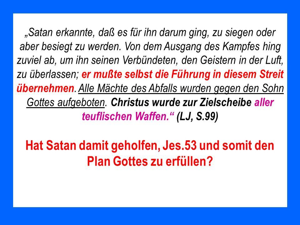 """""""Satan erkannte, daß es für ihn darum ging, zu siegen oder aber besiegt zu werden. Von dem Ausgang des Kampfes hing zuviel ab, um ihn seinen Verbündeten, den Geistern in der Luft, zu überlassen; er mußte selbst die Führung in diesem Streit übernehmen. Alle Mächte des Abfalls wurden gegen den Sohn Gottes aufgeboten. Christus wurde zur Zielscheibe aller teuflischen Waffen. (LJ, S.99)"""