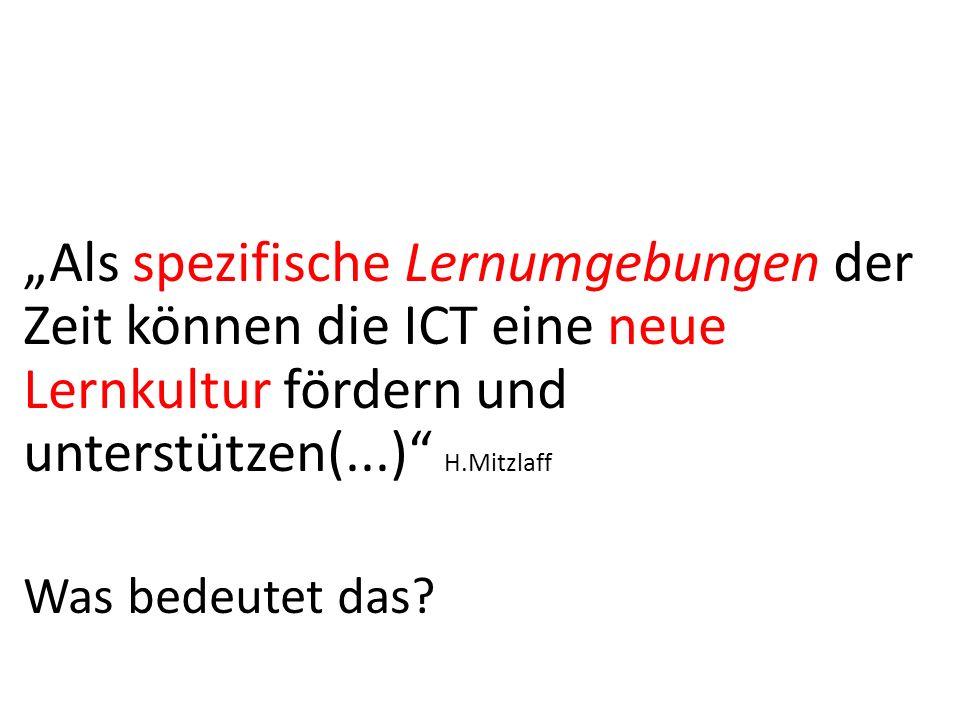 """""""Als spezifische Lernumgebungen der Zeit können die ICT eine neue Lernkultur fördern und unterstützen(...) H.Mitzlaff"""