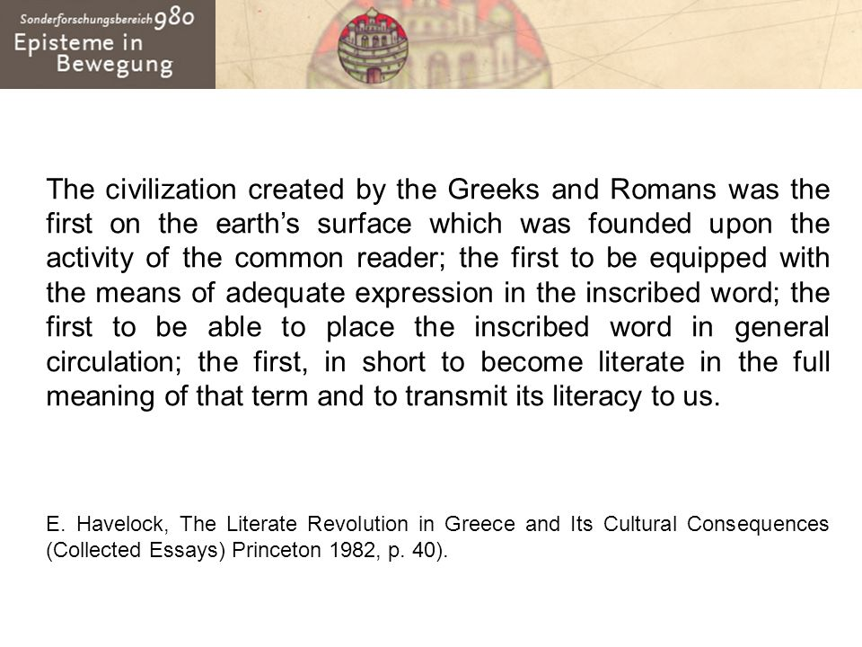 The civilization created by the Greeks and Romans was the first on the earth's surface which was founded upon the activity of the common reader; the first to be equipped with the means of adequate expression in the inscribed word; the first to be able to place the inscribed word in general circulation; the first, in short to become literate in the full meaning of that term and to transmit its literacy to us.