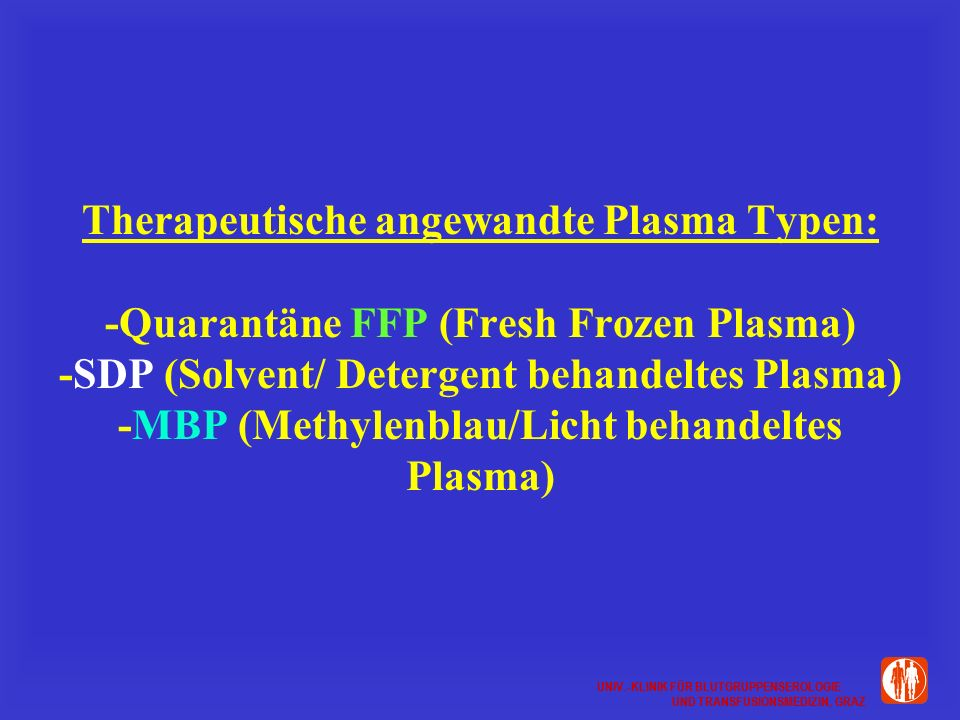 Therapeutische angewandte Plasma Typen: -Quarantäne FFP (Fresh Frozen Plasma) -SDP (Solvent/ Detergent behandeltes Plasma) -MBP (Methylenblau/Licht behandeltes Plasma)