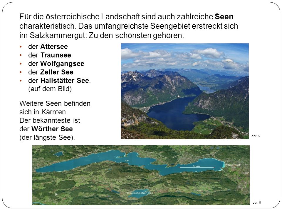 Für die österreichische Landschaft sind auch zahlreiche Seen charakteristisch. Das umfangreichste Seengebiet erstreckt sich im Salzkammergut. Zu den schönsten gehören: