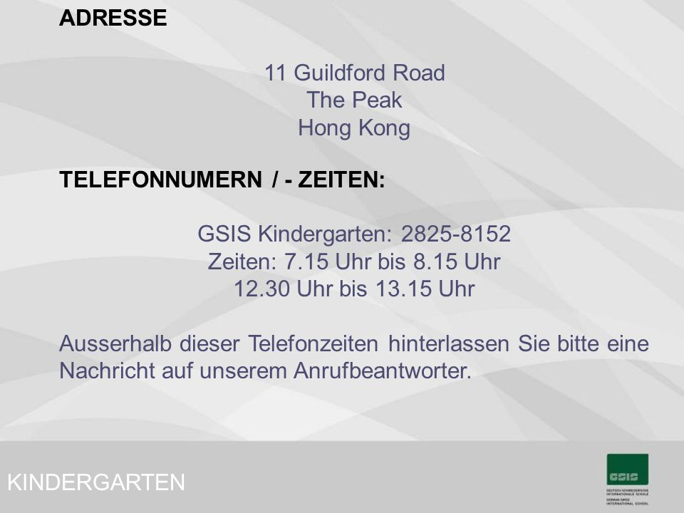 ADRESSE 11 Guildford Road. The Peak. Hong Kong. TELEFONNUMERN / - ZEITEN: GSIS Kindergarten: 2825-8152.