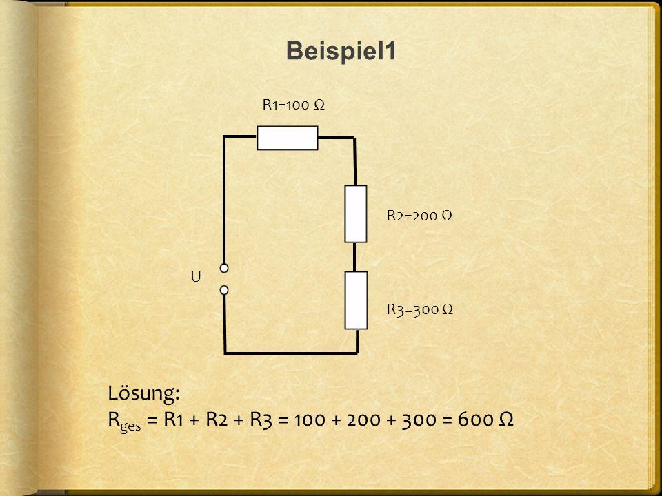 Beispiel1 Lösung: Rges = R1 + R2 + R3 = 100 + 200 + 300 = 600 Ω