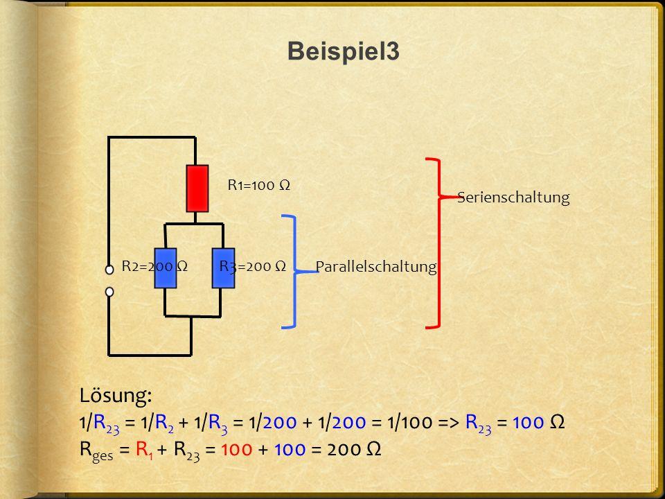 Beispiel3 R1=100 Ω. Serienschaltung. R2=200 Ω. R3=200 Ω. Parallelschaltung. Lösung: 1/R23 = 1/R2 + 1/R3 = 1/200 + 1/200 = 1/100 => R23 = 100 Ω.
