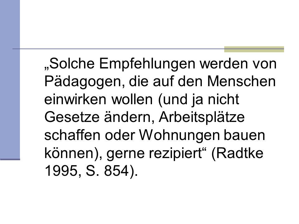 """""""Solche Empfehlungen werden von Pädagogen, die auf den Menschen einwirken wollen (und ja nicht Gesetze ändern, Arbeitsplätze schaffen oder Wohnungen bauen können), gerne rezipiert (Radtke 1995, S."""