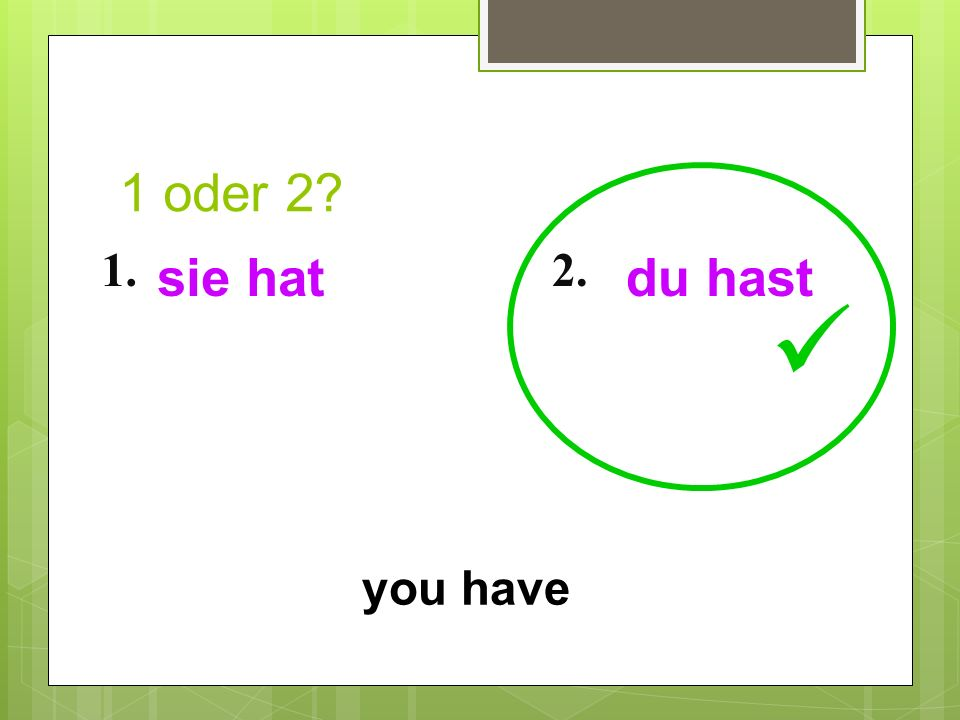 1 oder 2 1. sie hat 2. du hast  you have 10