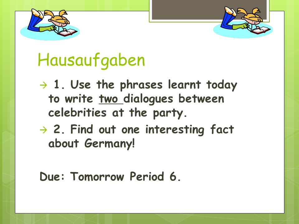 Hausaufgaben 1. Use the phrases learnt today to write two dialogues between celebrities at the party.