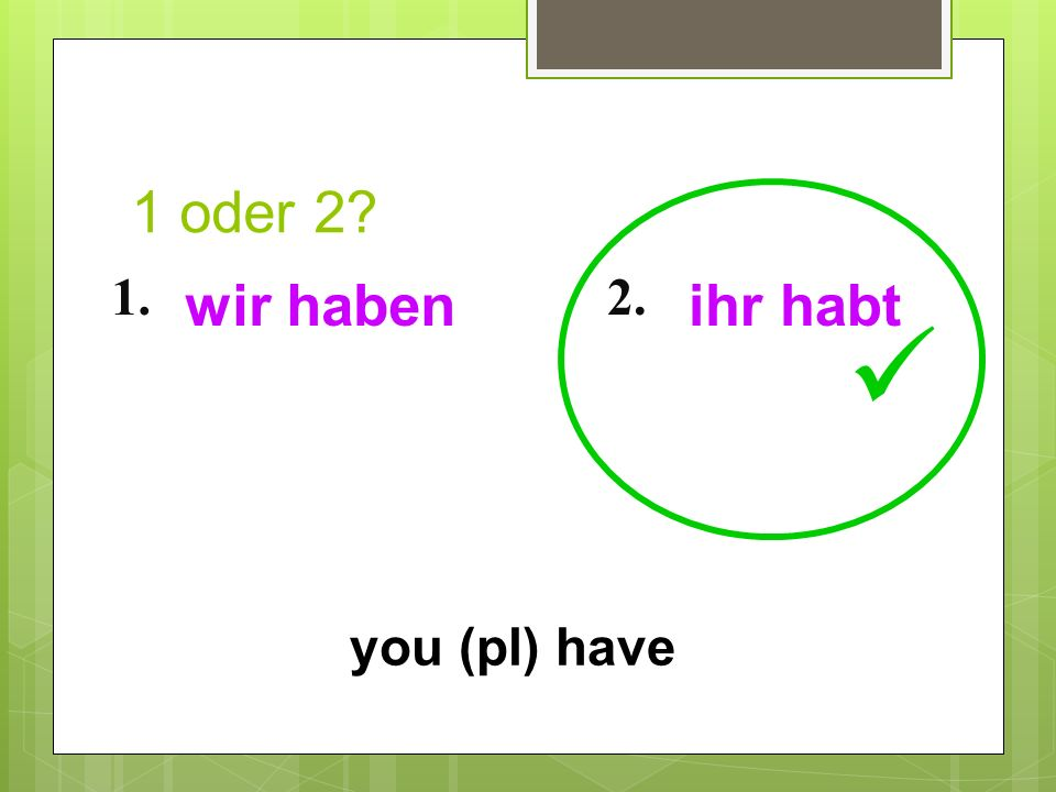 1 oder 2 1. wir haben 2. ihr habt  you (pl) have 18