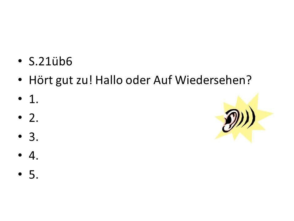 S.21üb6 Hört gut zu! Hallo oder Auf Wiedersehen 1. 2. 3. 4. 5.