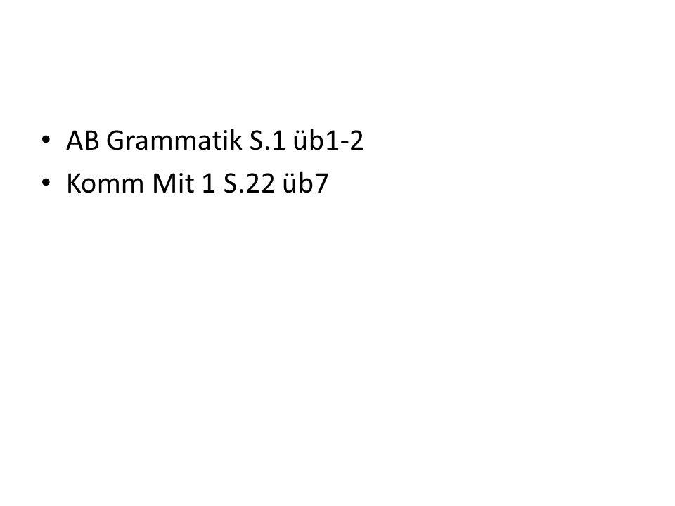AB Grammatik S.1 üb1-2 Komm Mit 1 S.22 üb7