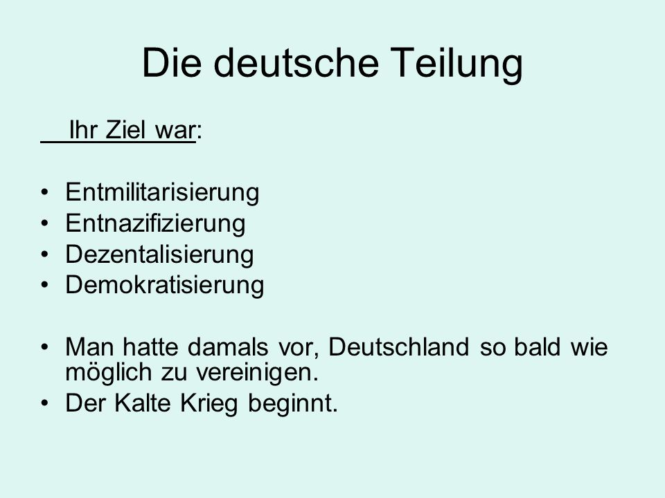 Die deutsche Teilung Ihr Ziel war: Entmilitarisierung Entnazifizierung