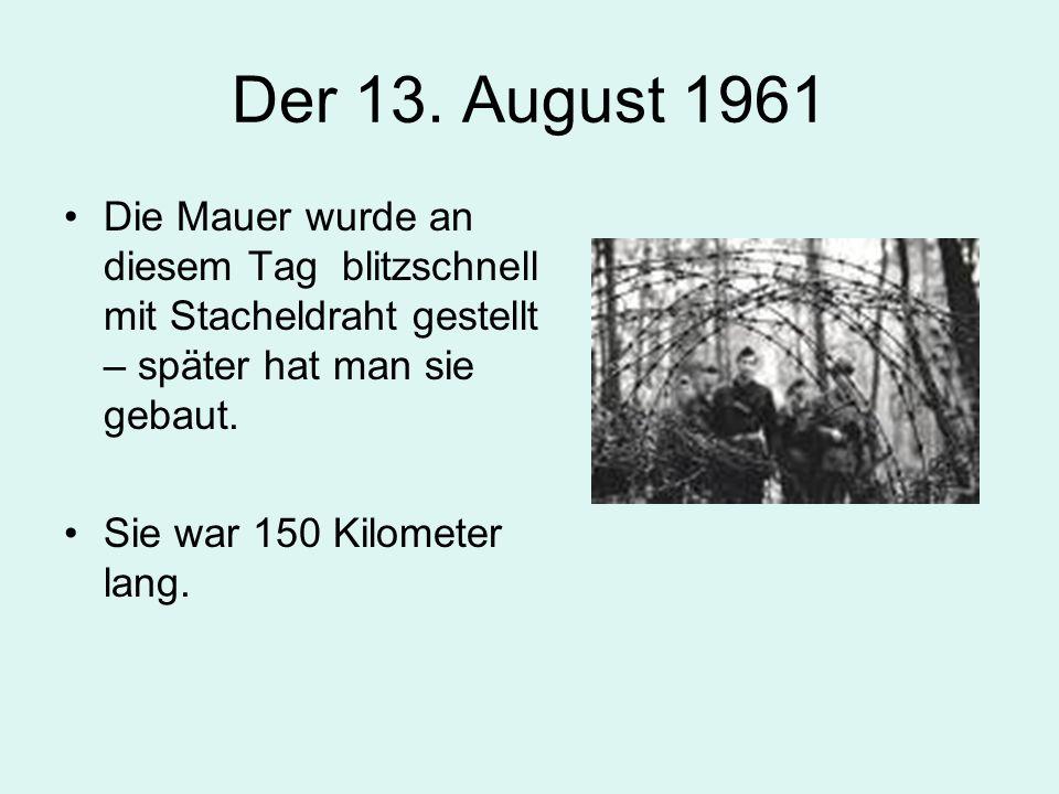 Der 13. August 1961 Die Mauer wurde an diesem Tag blitzschnell mit Stacheldraht gestellt – später hat man sie gebaut.