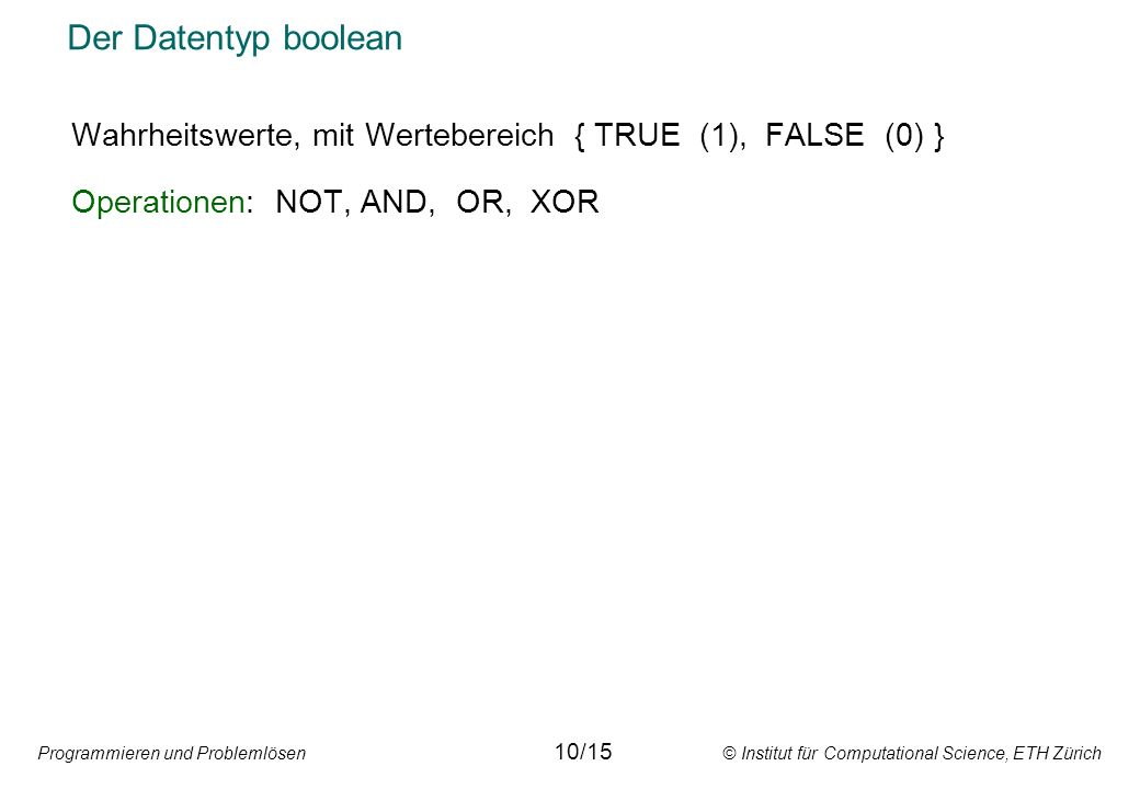 Der Datentyp boolean Wahrheitswerte, mit Wertebereich { TRUE (1), FALSE (0) } Operationen: NOT, AND, OR, XOR.