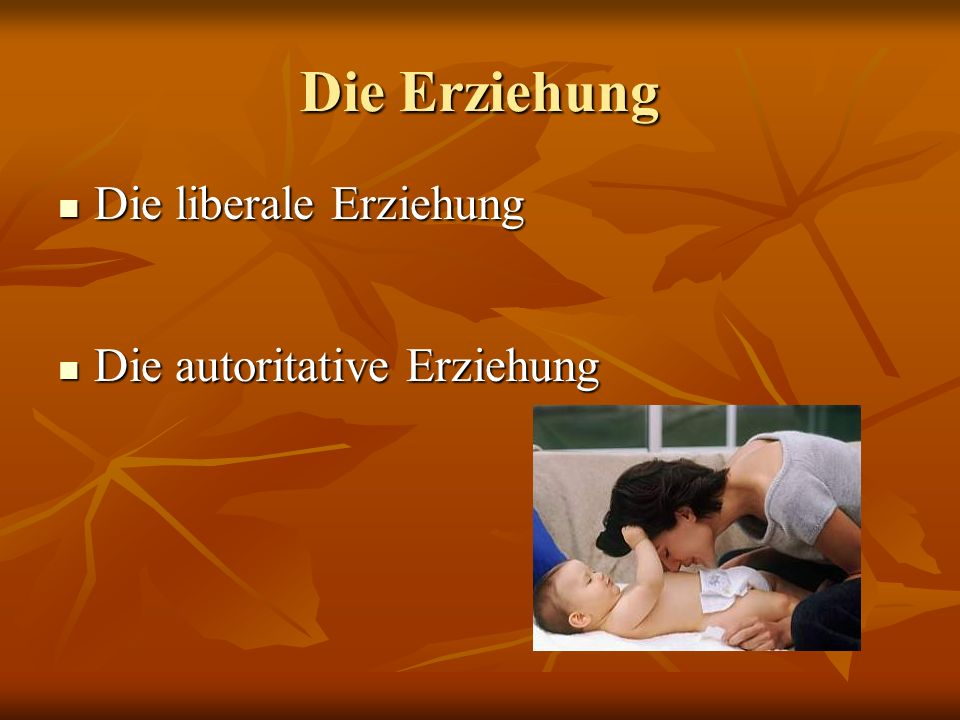 Die Erziehung Die liberale Erziehung Die autoritative Erziehung