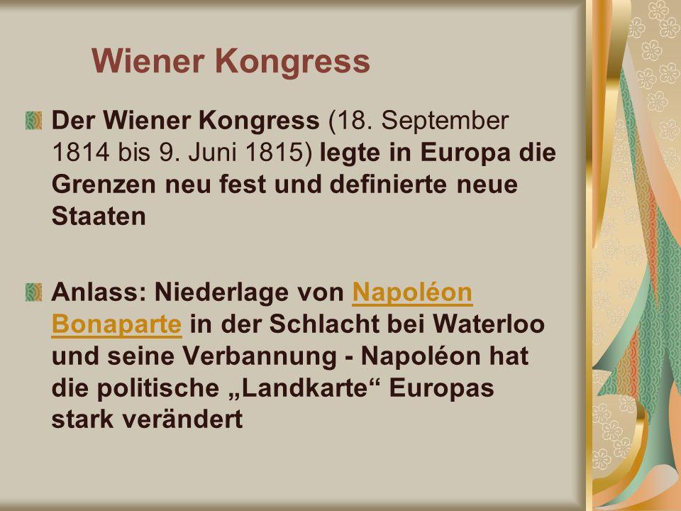 Wiener Kongress Der Wiener Kongress (18. September 1814 bis 9. Juni 1815) legte in Europa die Grenzen neu fest und definierte neue Staaten.