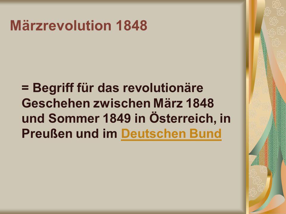 Märzrevolution 1848 = Begriff für das revolutionäre Geschehen zwischen März 1848 und Sommer 1849 in Österreich, in Preußen und im Deutschen Bund.