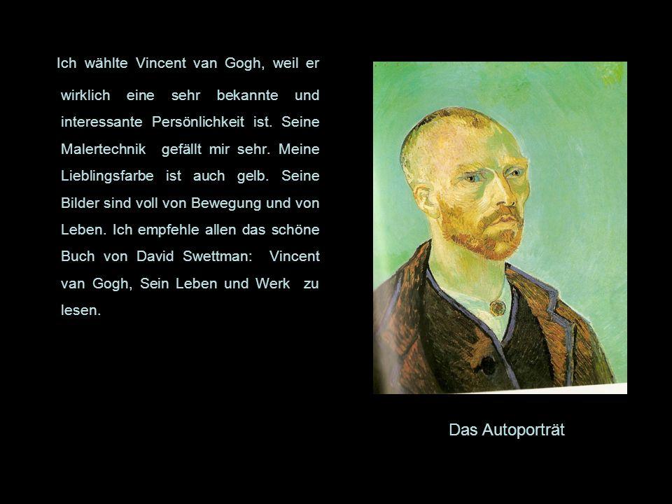 Ich wählte Vincent van Gogh, weil er wirklich eine sehr bekannte und interessante Persönlichkeit ist. Seine Malertechnik gefällt mir sehr. Meine Lieblingsfarbe ist auch gelb. Seine Bilder sind voll von Bewegung und von Leben. Ich empfehle allen das schöne Buch von David Swettman: Vincent van Gogh, Sein Leben und Werk zu lesen.