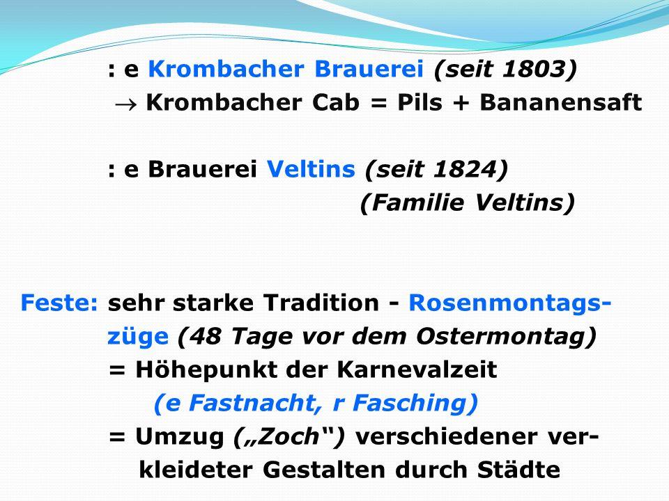 """: e Krombacher Brauerei (seit 1803)  Krombacher Cab = Pils + Bananensaft : e Brauerei Veltins (seit 1824) (Familie Veltins) Feste: sehr starke Tradition - Rosenmontags- züge (48 Tage vor dem Ostermontag) = Höhepunkt der Karnevalzeit (e Fastnacht, r Fasching) = Umzug (""""Zoch ) verschiedener ver- kleideter Gestalten durch Städte"""