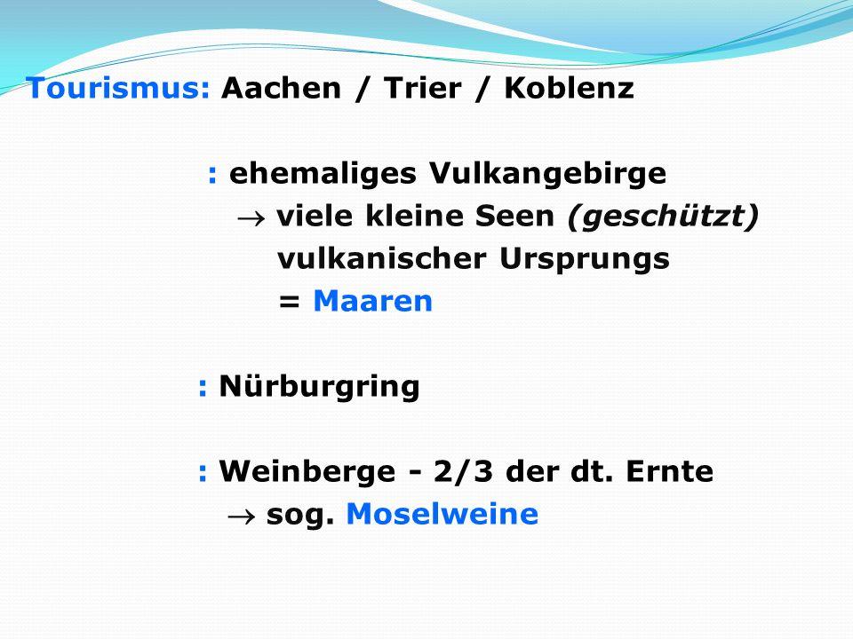 Tourismus: Aachen / Trier / Koblenz : ehemaliges Vulkangebirge  viele kleine Seen (geschützt) vulkanischer Ursprungs = Maaren : Nürburgring : Weinberge - 2/3 der dt.