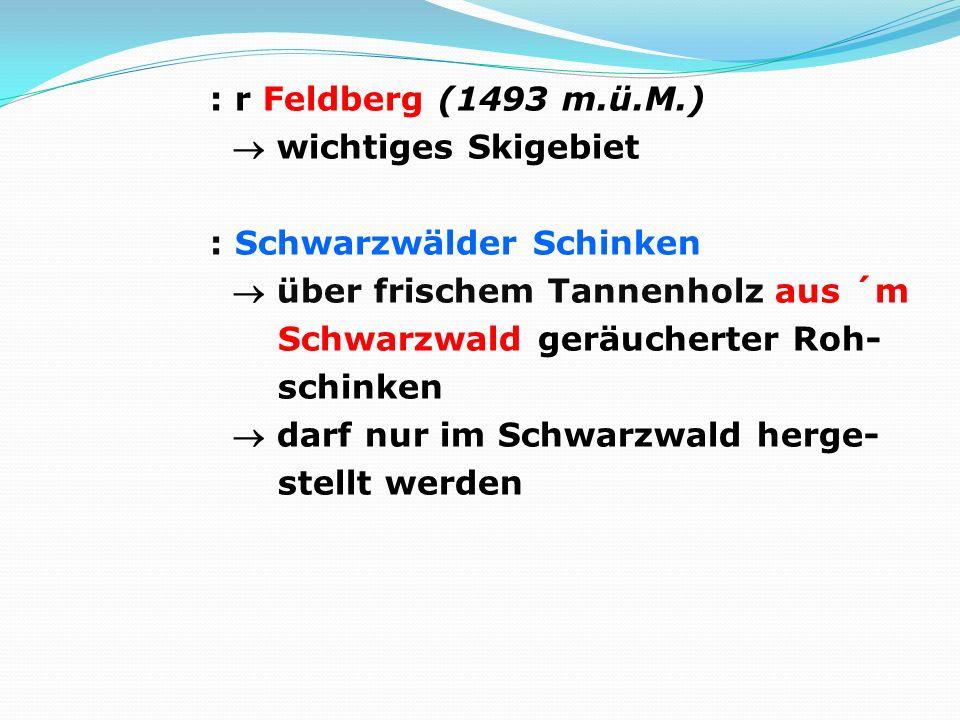 : r Feldberg (1493 m.ü.M.)  wichtiges Skigebiet : Schwarzwälder Schinken  über frischem Tannenholz aus ´m Schwarzwald geräucherter Roh- schinken  darf nur im Schwarzwald herge- stellt werden