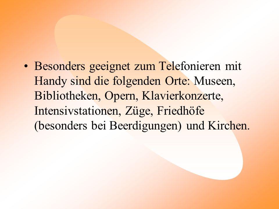 Besonders geeignet zum Telefonieren mit Handy sind die folgenden Orte: Museen, Bibliotheken, Opern, Klavierkonzerte, Intensivstationen, Züge, Friedhöfe (besonders bei Beerdigungen) und Kirchen.