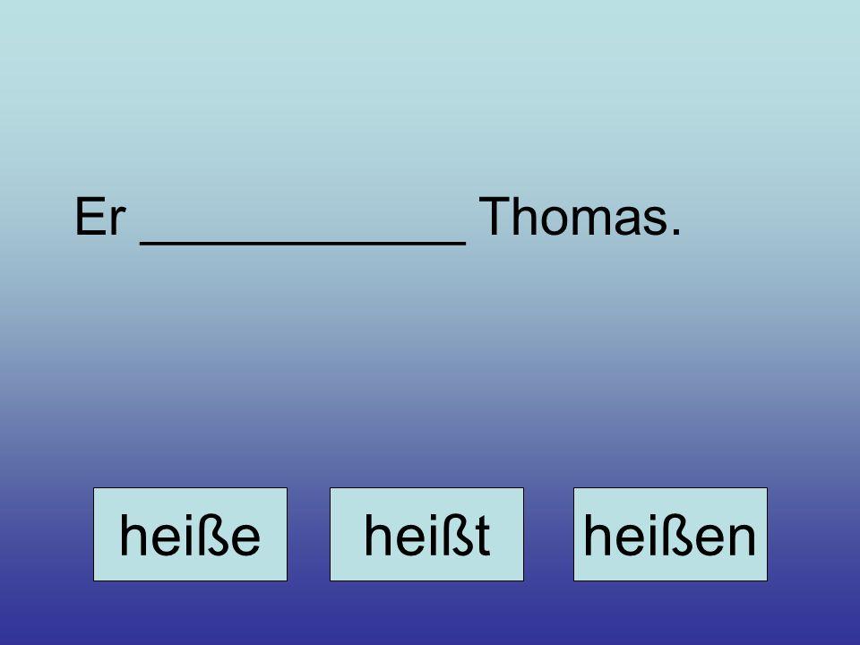 Er ___________ Thomas. heiße heißt heißen