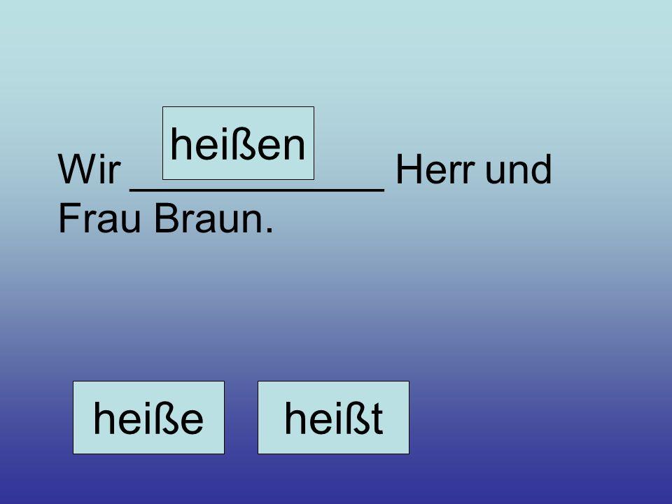 heißen Wir ___________ Herr und Frau Braun. heiße heißt