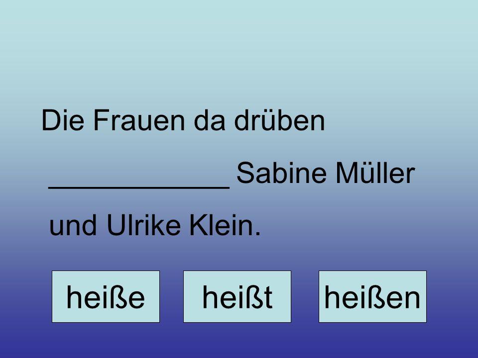 heiße heißt heißen Die Frauen da drüben ___________ Sabine Müller