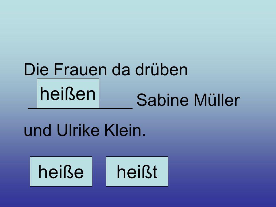 heißen heiße heißt Die Frauen da drüben ___________ Sabine Müller