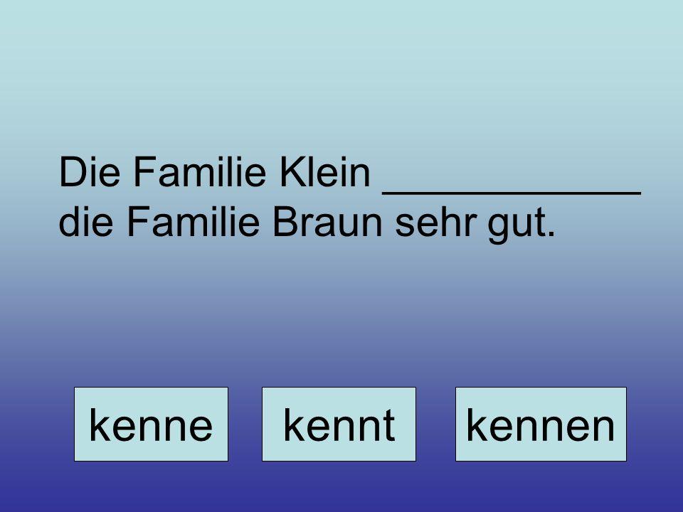 Die Familie Klein ___________ die Familie Braun sehr gut.