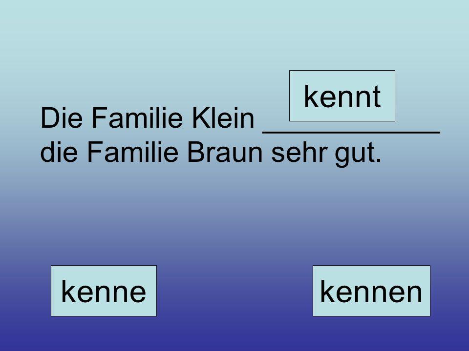 kennt Die Familie Klein ___________ die Familie Braun sehr gut. kenne kennen