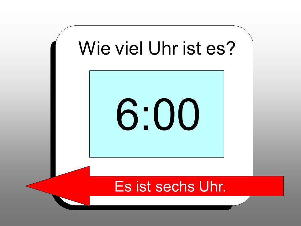 Wie viel Uhr ist es 6:00 Es ist sechs Uhr.