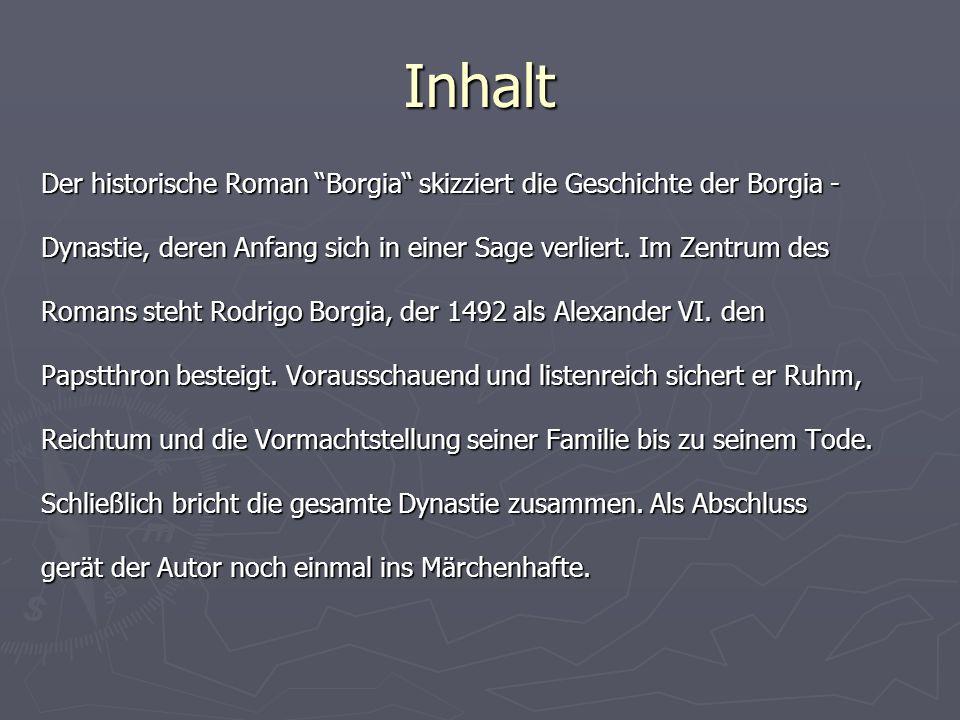 Inhalt Der historische Roman Borgia skizziert die Geschichte der Borgia - Dynastie, deren Anfang sich in einer Sage verliert. Im Zentrum des.