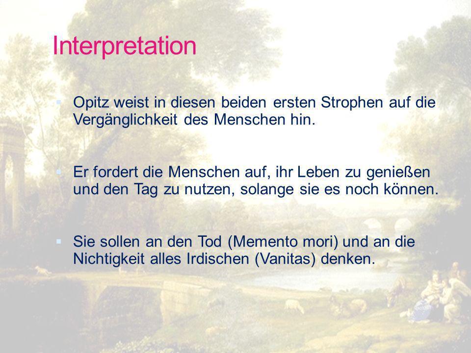 Interpretation Opitz weist in diesen beiden ersten Strophen auf die Vergänglichkeit des Menschen hin.