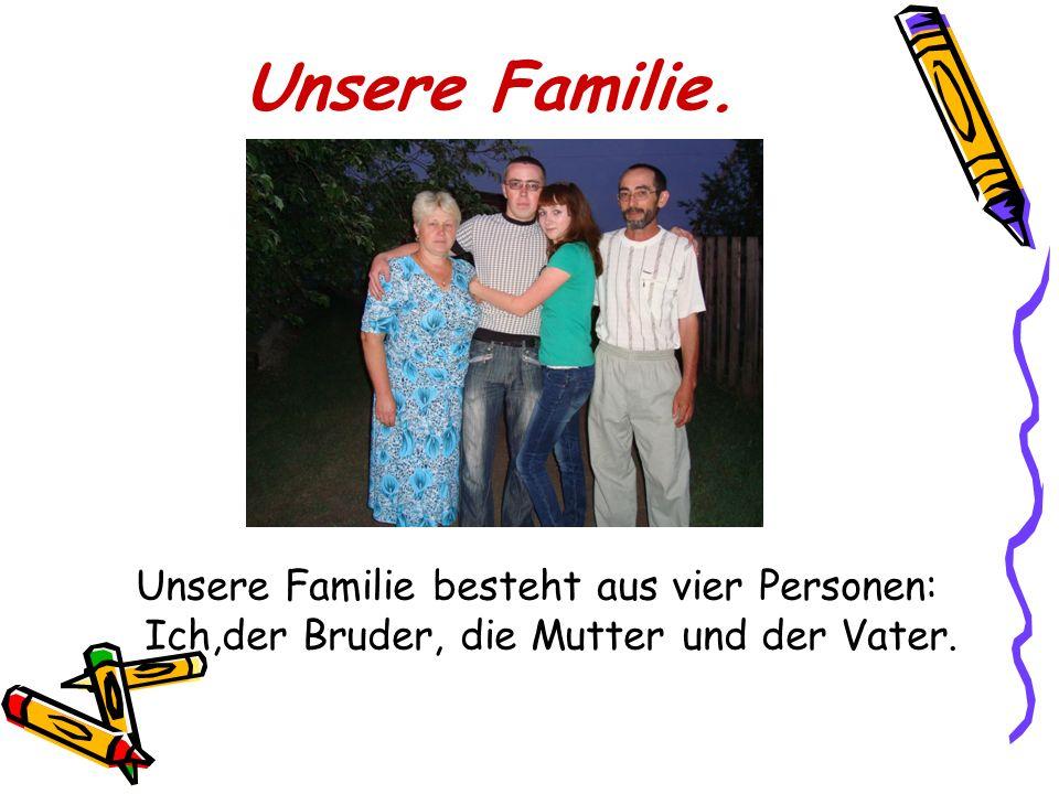 Unsere Familie. Unsere Familie besteht aus vier Personen: Ich,der Bruder, die Mutter und der Vater.