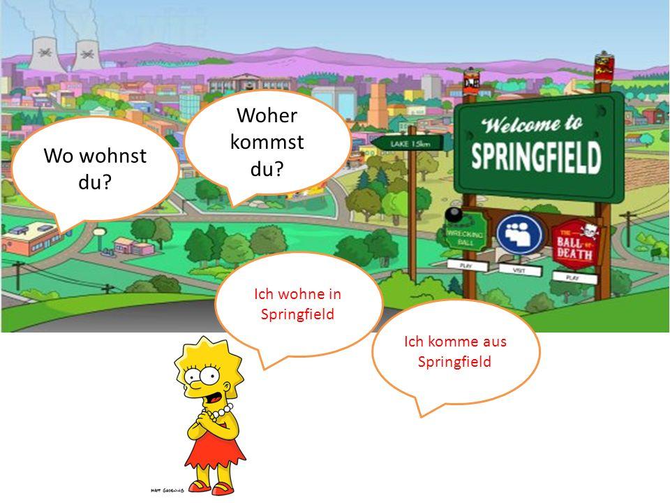 Woher kommst du Wo wohnst du Ich wohne in Springfield