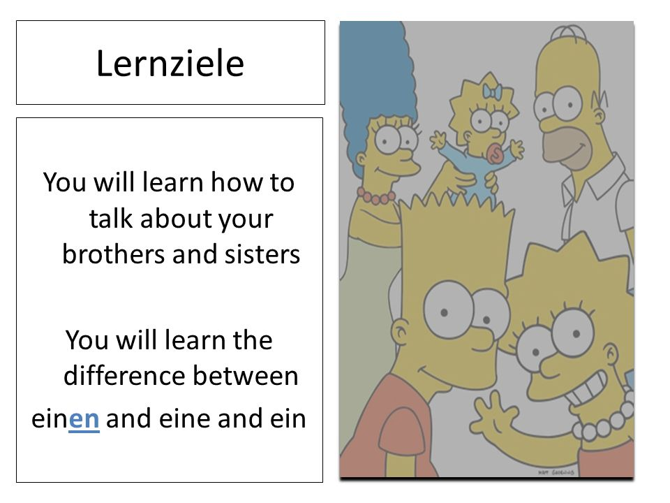 Lernziele You will learn how to talk about your brothers and sisters You will learn the difference between einen and eine and ein
