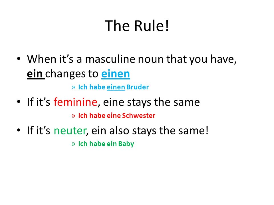 The Rule! When it's a masculine noun that you have, ein changes to einen. Ich habe einen Bruder. If it's feminine, eine stays the same.