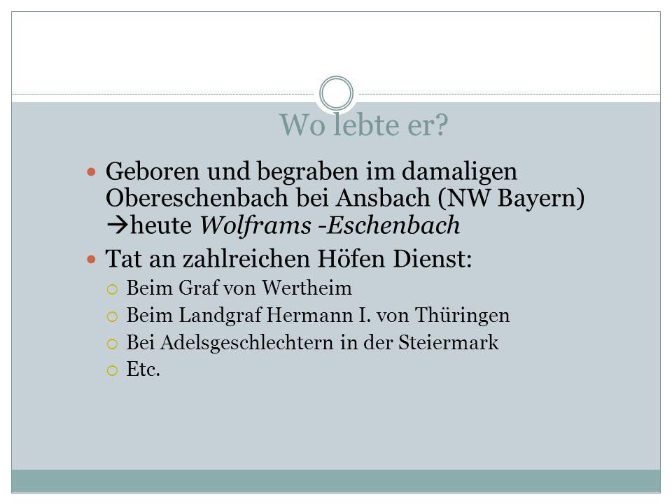 Wo lebte er Geboren und begraben im damaligen Obereschenbach bei Ansbach (NW Bayern) heute Wolframs -Eschenbach.