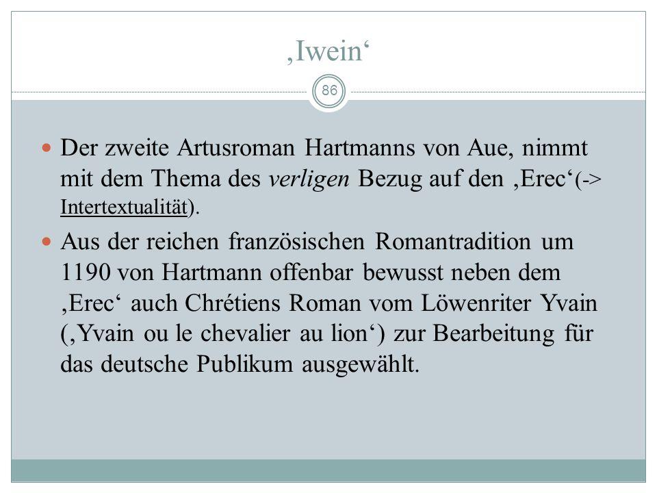 'Iwein' Der zweite Artusroman Hartmanns von Aue, nimmt mit dem Thema des verligen Bezug auf den 'Erec'(-> Intertextualität).