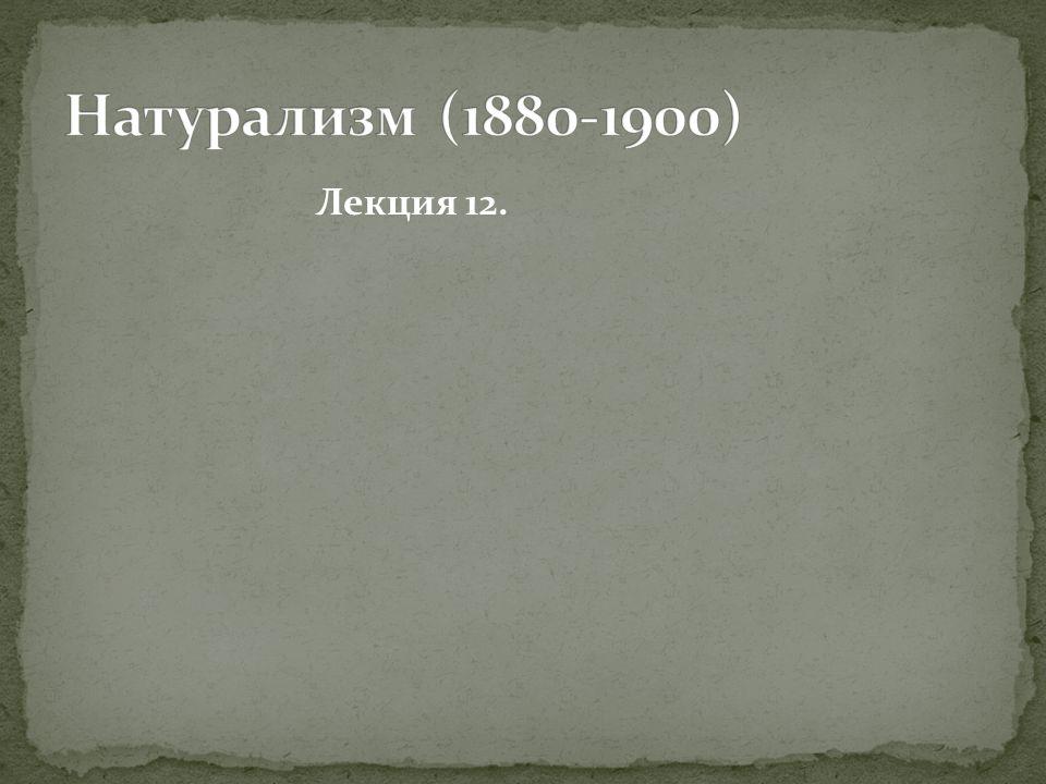 Натурализм (1880-1900) Лекция 12.